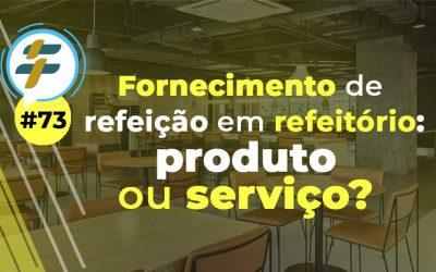 #73: Fornecimento de refeição em refeitório: produto ou serviço?