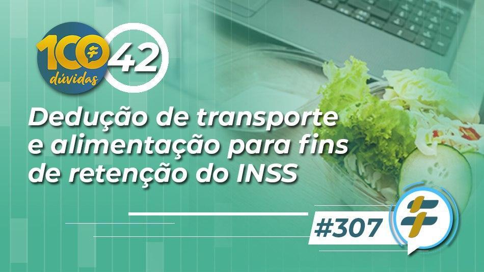#307: Dedução de transporte e alimentação para fins de retenção do INSS